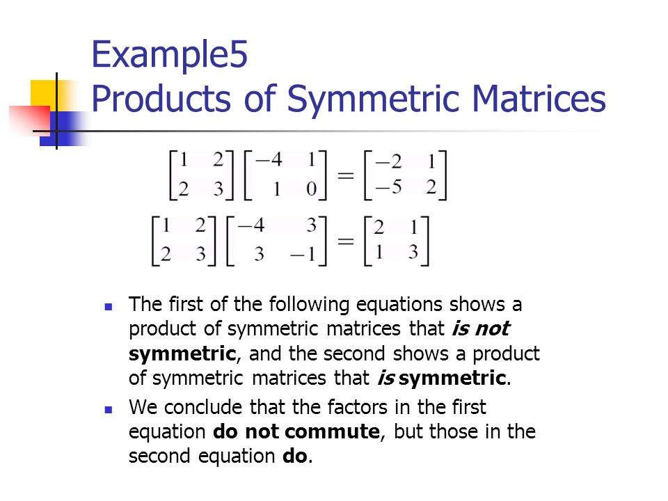 Example5 Products of Symmetric Matrices The first of the following equations shows a product of symmetric matrices that is not symmetric, and the seco
