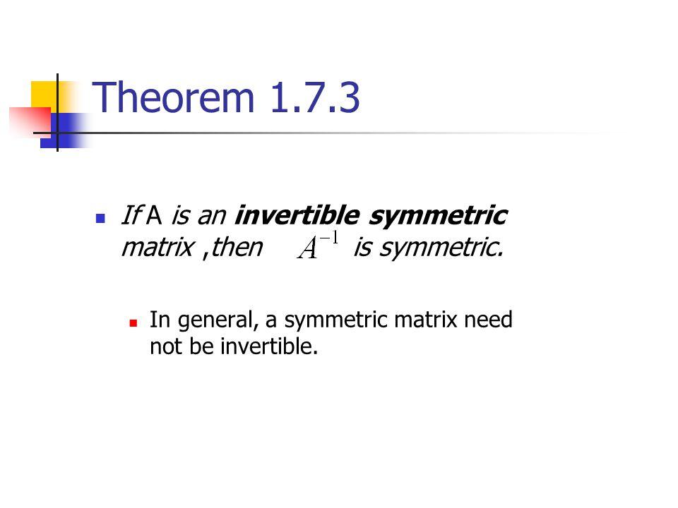 Theorem 1.7.3 If A is an invertible symmetric matrix,then is symmetric. In general, a symmetric matrix need not be invertible.