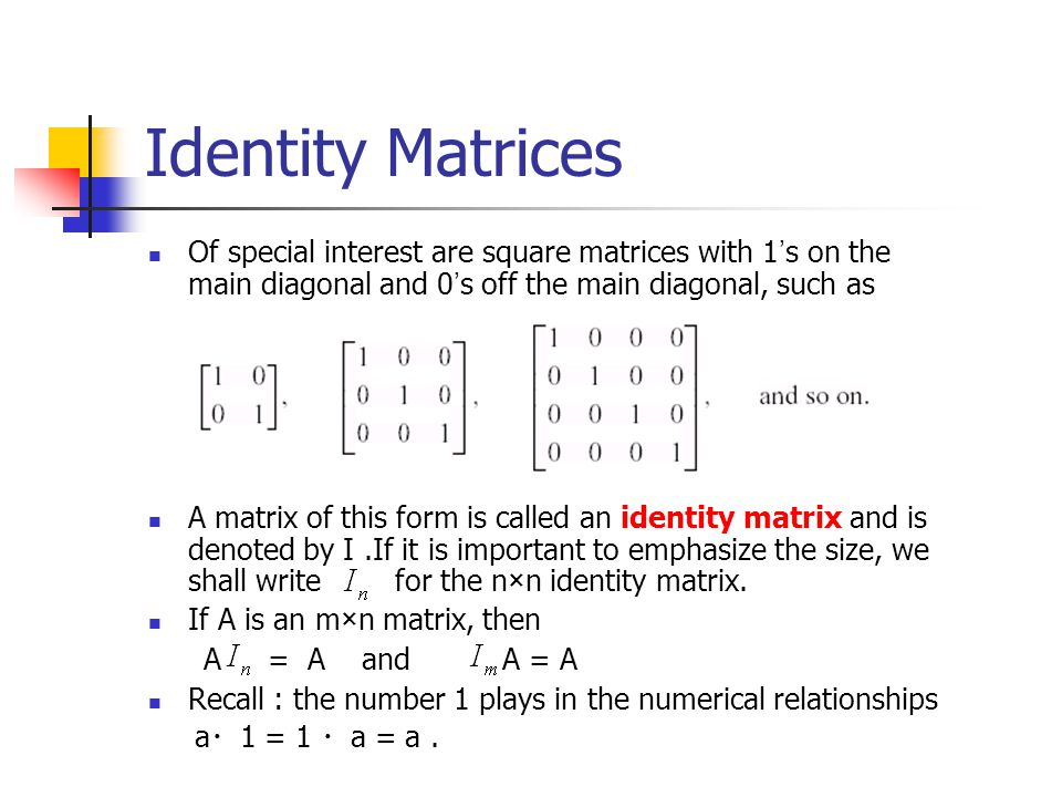 Identity Matrices Of special interest are square matrices with 1 ' s on the main diagonal and 0 ' s off the main diagonal, such as A matrix of this fo