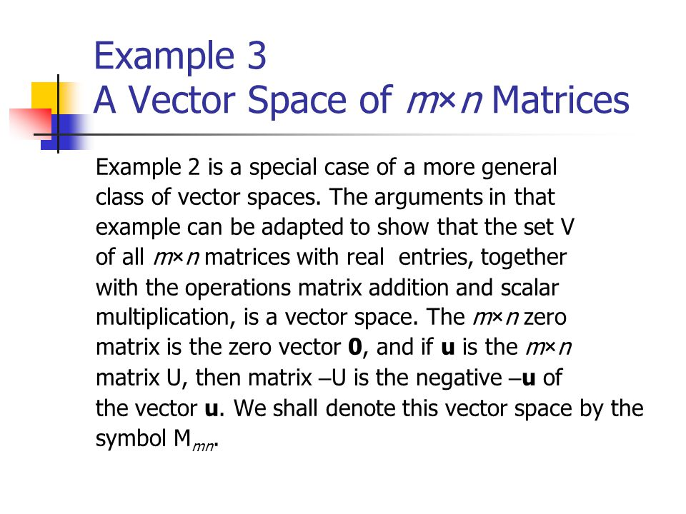 Example 3 A Vector Space of m×n Matrices Example 2 is a special case of a more general class of vector spaces. The arguments in that example can be ad