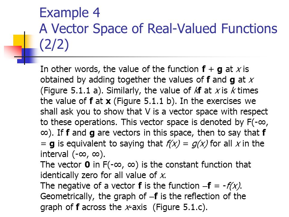 Example 4 A Vector Space of Real-Valued Functions (2/2) In other words, the value of the function f + g at x is obtained by adding together the values