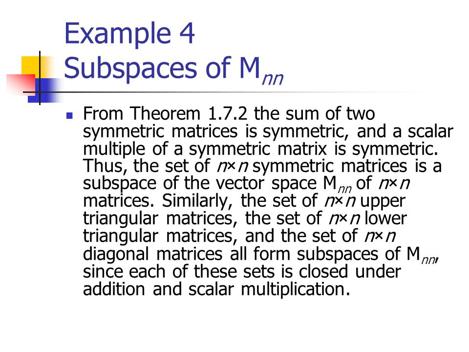 Example 4 Subspaces of M nn From Theorem 1.7.2 the sum of two symmetric matrices is symmetric, and a scalar multiple of a symmetric matrix is symmetri