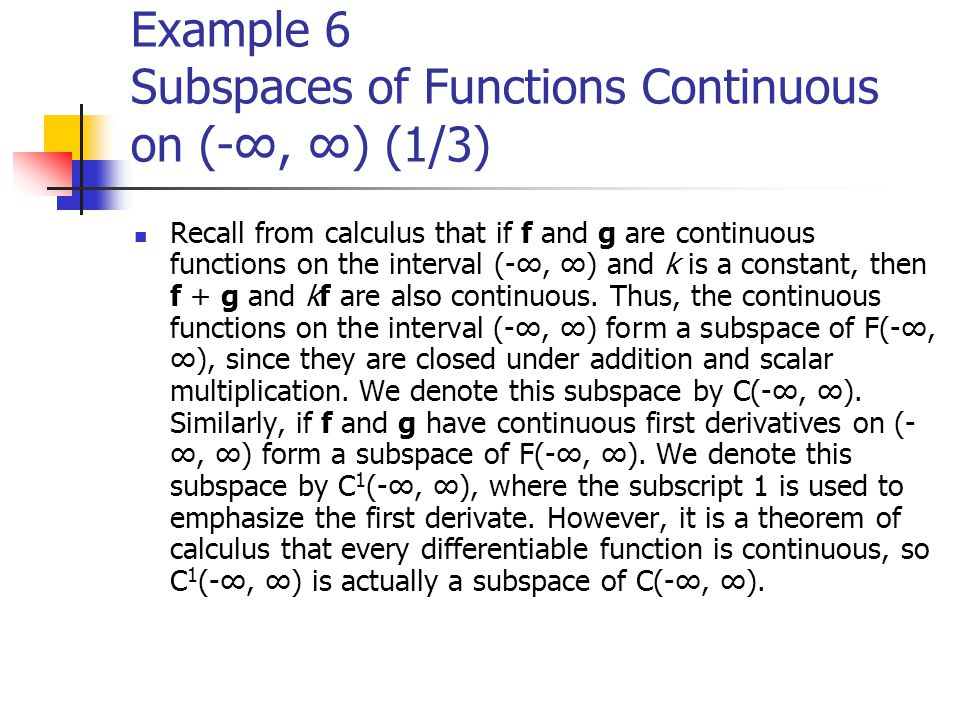 Example 6 Subspaces of Functions Continuous on (-∞, ∞) (1/3) Recall from calculus that if f and g are continuous functions on the interval (-∞, ∞) and