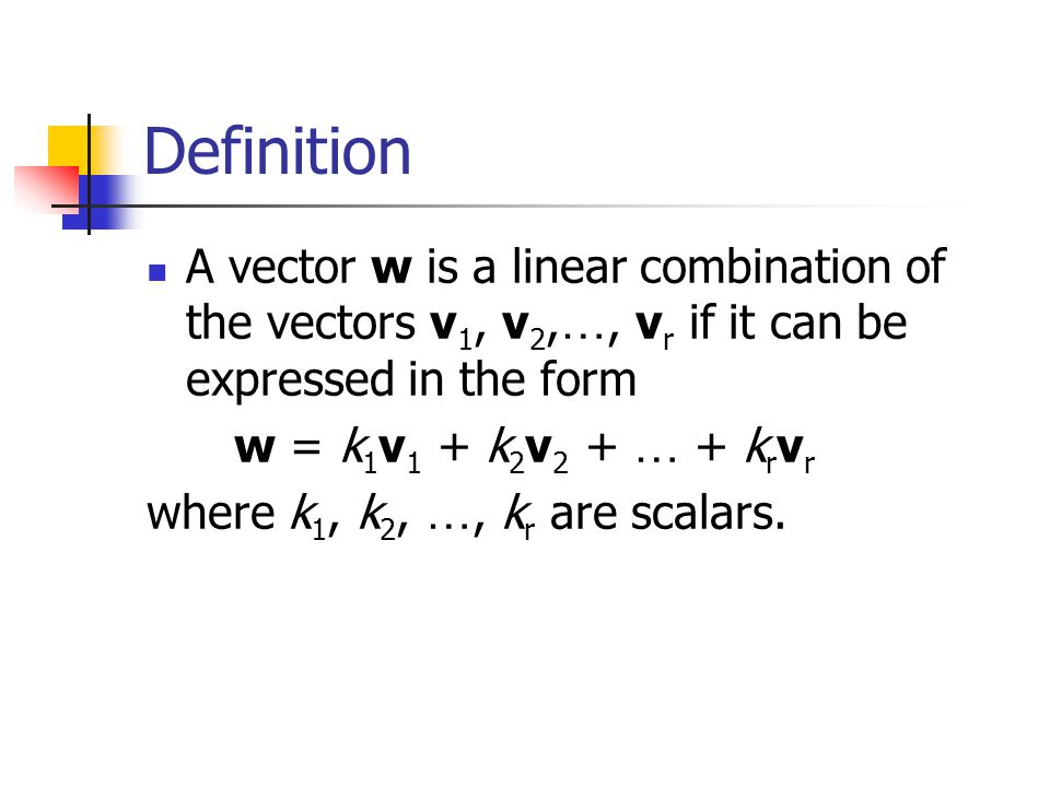 Definition A vector w is a linear combination of the vectors v 1, v 2, …, v r if it can be expressed in the form w = k 1 v 1 + k 2 v 2 + … + k r v r w