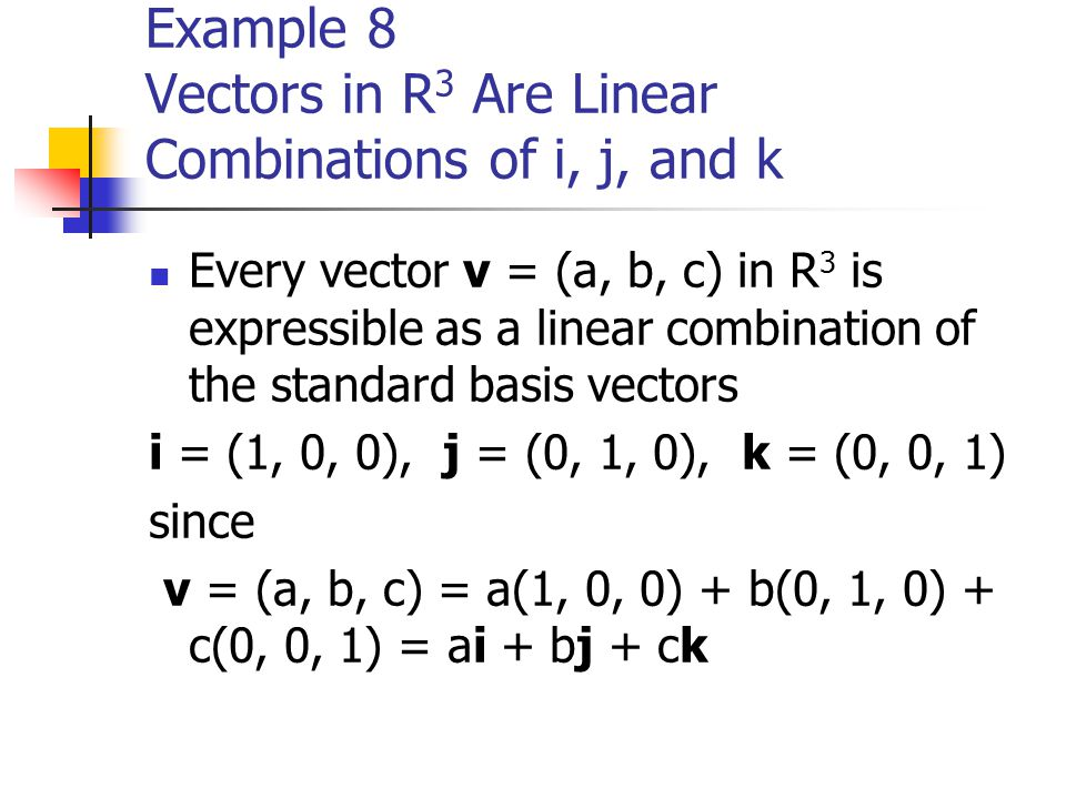 Example 8 Vectors in R 3 Are Linear Combinations of i, j, and k Every vector v = (a, b, c) in R 3 is expressible as a linear combination of the standa