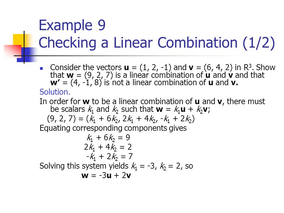 Example 9 Checking a Linear Combination (1/2) Consider the vectors u = (1, 2, -1) and v = (6, 4, 2) in R 3. Show that w = (9, 2, 7) is a linear combin