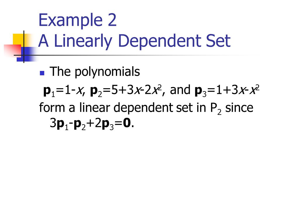 Example 2 A Linearly Dependent Set The polynomials p 1 =1-x, p 2 =5+3x-2x 2, and p 3 =1+3x-x 2 form a linear dependent set in P 2 since 3p 1 -p 2 +2p