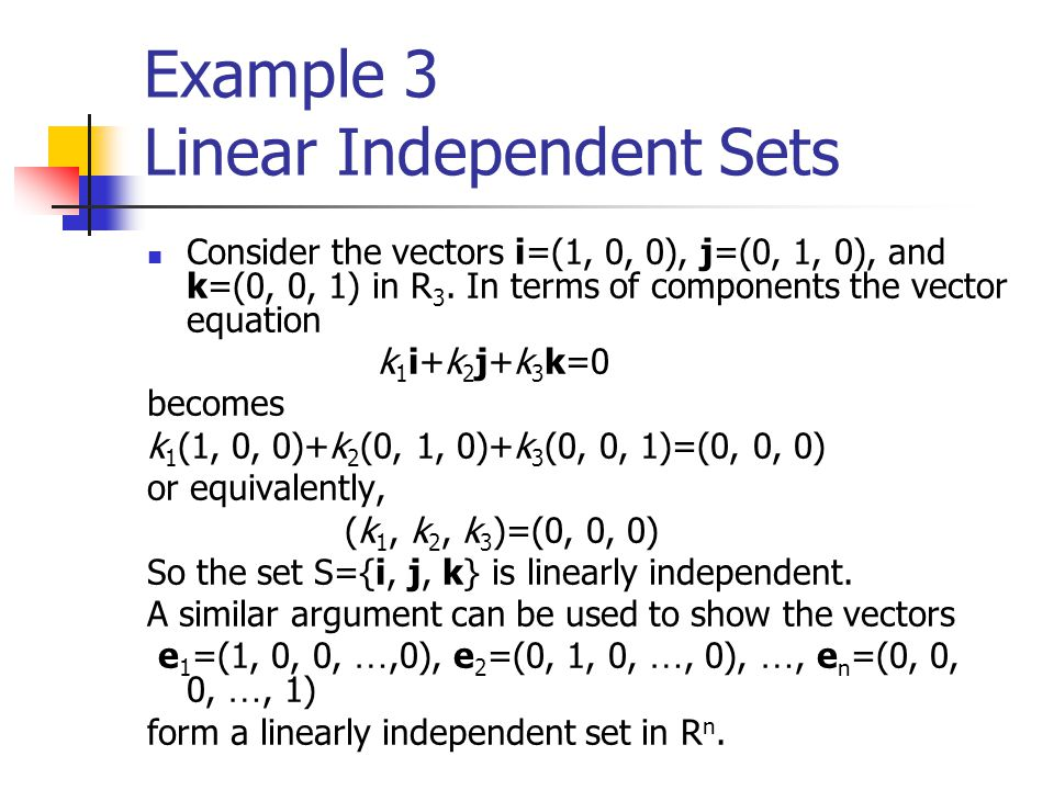 Example 3 Linear Independent Sets Consider the vectors i=(1, 0, 0), j=(0, 1, 0), and k=(0, 0, 1) in R 3. In terms of components the vector equation k