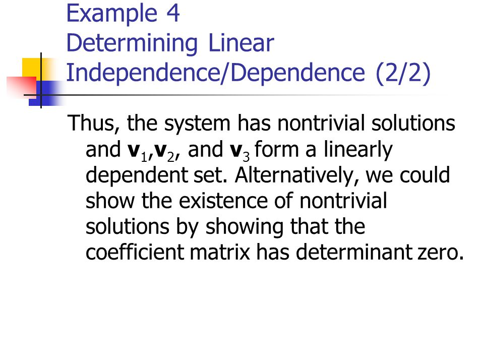 Example 4 Determining Linear Independence/Dependence (2/2) Thus, the system has nontrivial solutions and v 1,v 2, and v 3 form a linearly dependent se