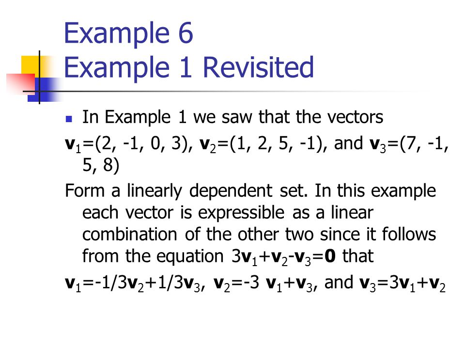 Example 6 Example 1 Revisited In Example 1 we saw that the vectors v 1 =(2, -1, 0, 3), v 2 =(1, 2, 5, -1), and v 3 =(7, -1, 5, 8) Form a linearly depe