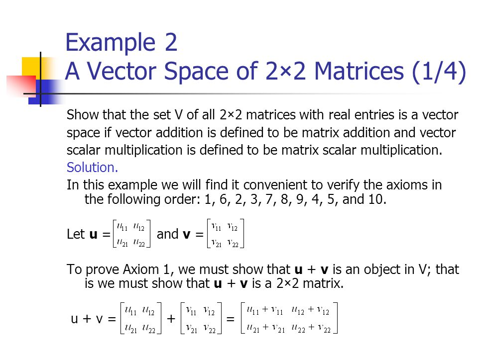 Example 2 A Vector Space of 2×2 Matrices (1/4) Show that the set V of all 2×2 matrices with real entries is a vector space if vector addition is defin