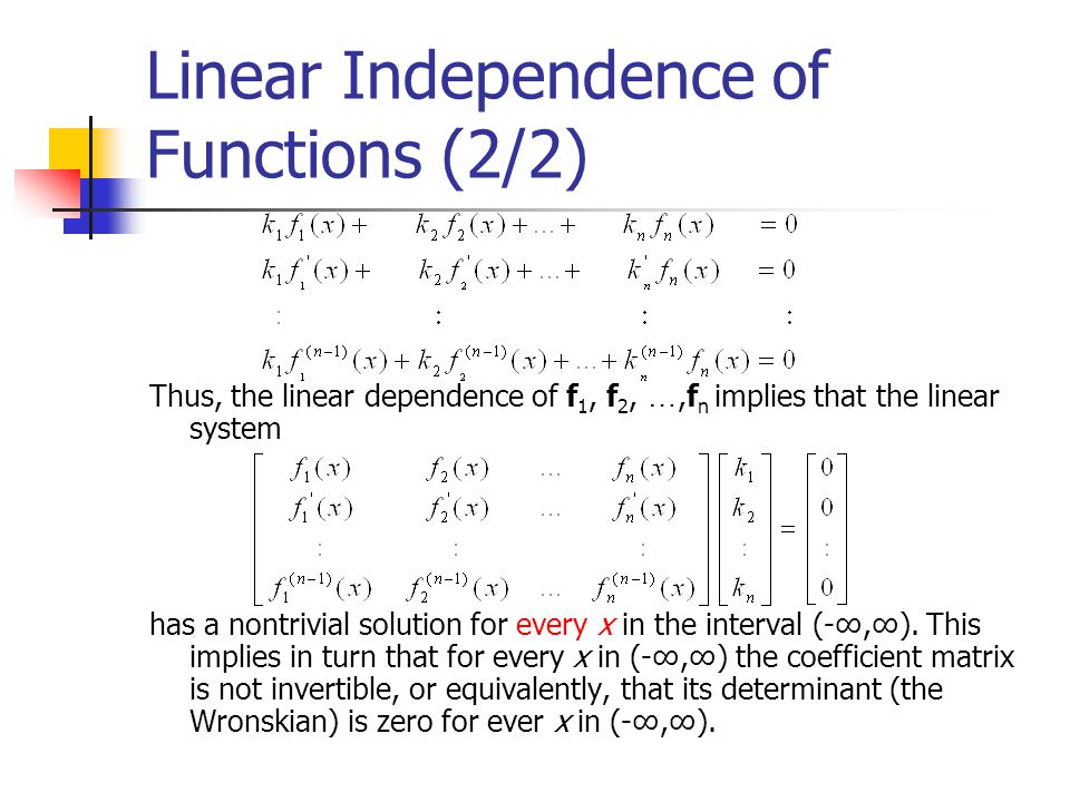 Linear Independence of Functions (2/2) Thus, the linear dependence of f 1, f 2, …,f n implies that the linear system has a nontrivial solution for eve