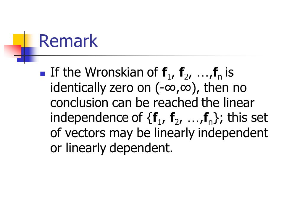 Remark If the Wronskian of f 1, f 2, …,f n is identically zero on (-∞,∞), then no conclusion can be reached the linear independence of {f 1, f 2, …,f