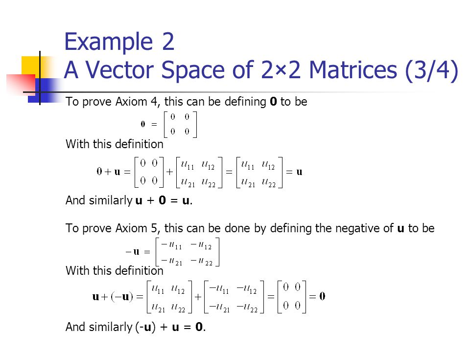 Example 2 A Vector Space of 2×2 Matrices (3/4) To prove Axiom 4, this can be defining 0 to be With this definition And similarly u + 0 = u. To prove A