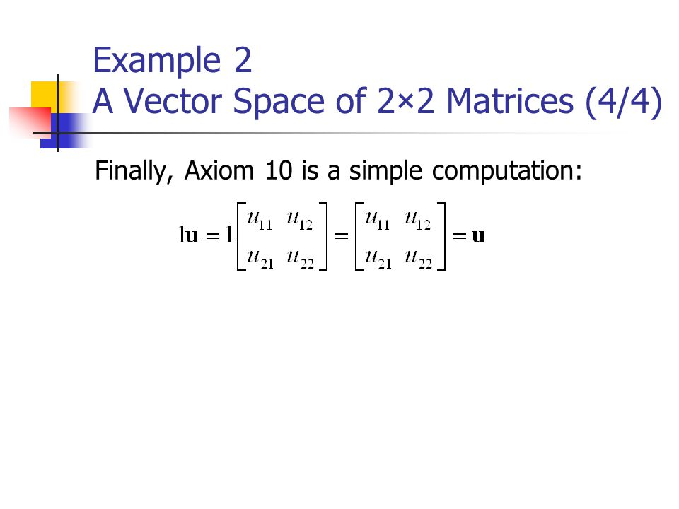 Example 2 A Vector Space of 2×2 Matrices (4/4) Finally, Axiom 10 is a simple computation: