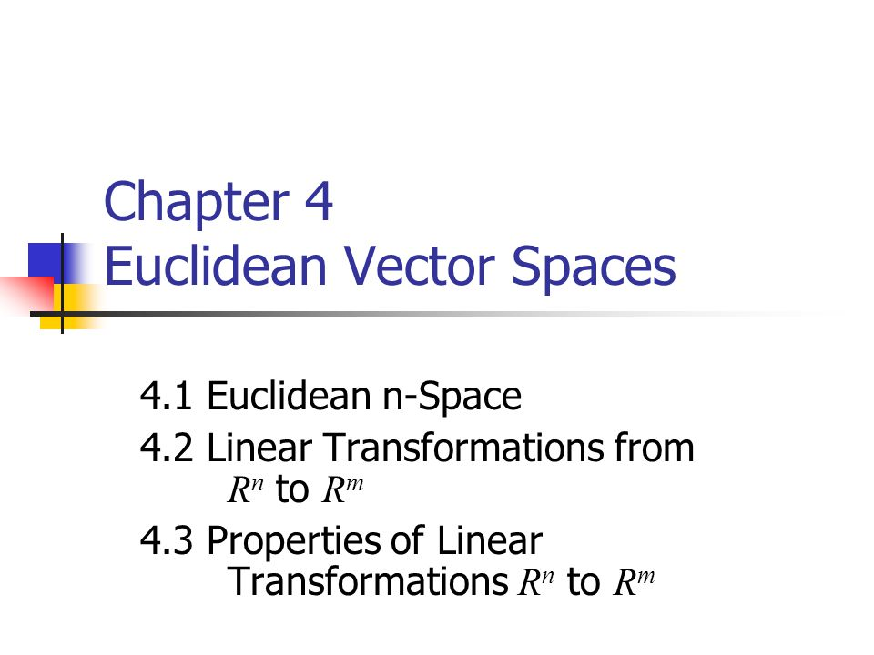 Chapter 4 Euclidean Vector Spaces 4.1 Euclidean n-Space 4.2 Linear Transformations from R n to R m 4.3 Properties of Linear Transformations R n to R m