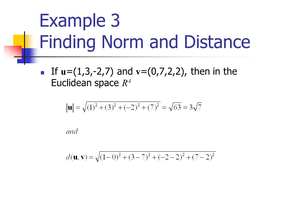 Example 3 Finding Norm and Distance If u =(1,3,-2,7) and v =(0,7,2,2), then in the Euclidean space R 4