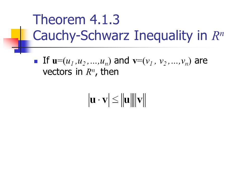 Theorem 4.1.3 Cauchy-Schwarz Inequality in R n If u=(u 1,u 2,…,u n ) and v=(v 1, v 2,…,v n ) are vectors in R n, then