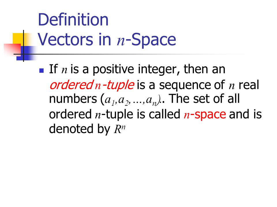 Definition Vectors in n -Space If n is a positive integer, then an ordered n -tuple is a sequence of n real numbers ( a 1,a 2,…,a n ).. The set of all