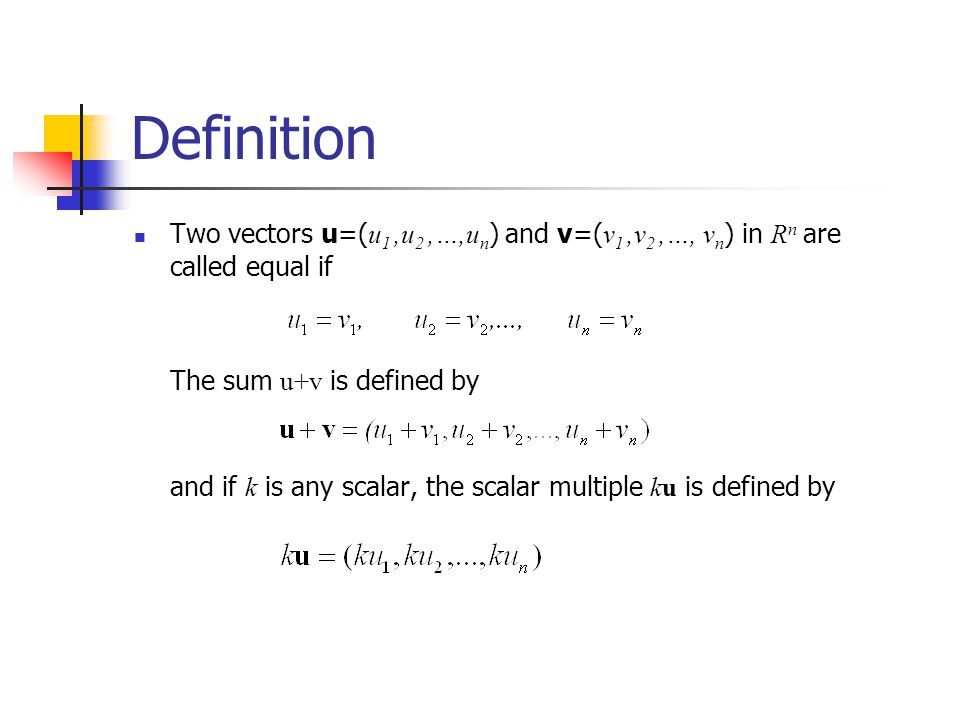 Definition Two vectors u=( u 1,u 2,…,u n ) and v=( v 1,v 2,…, v n ) in R n are called equal if The sum u+v is defined by and if k is any scalar, the s