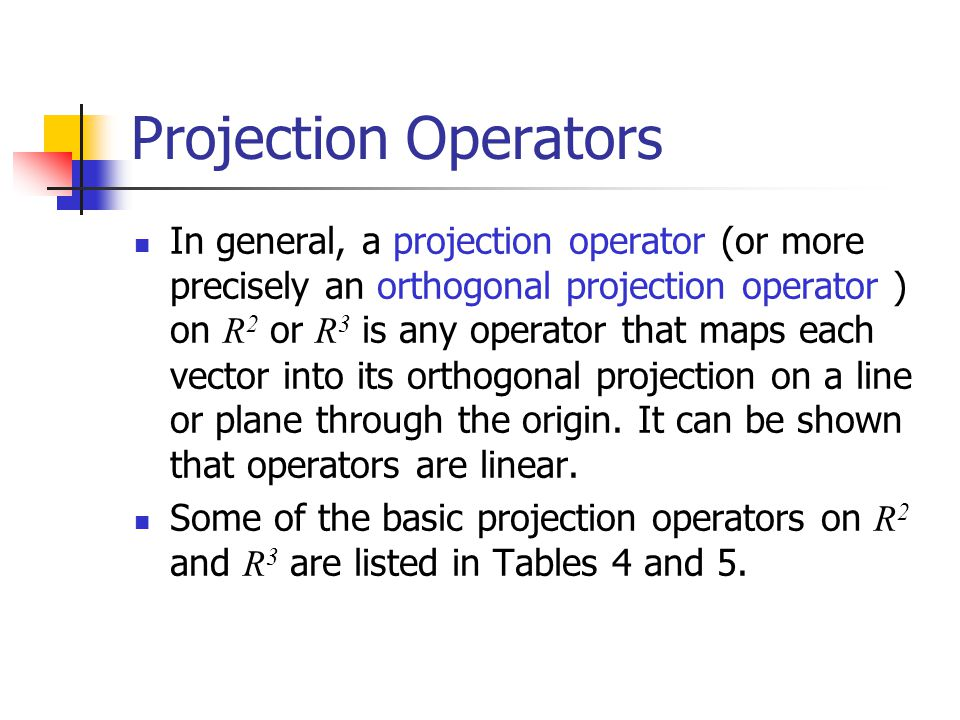 Projection Operators In general, a projection operator (or more precisely an orthogonal projection operator ) on R 2 or R 3 is any operator that maps