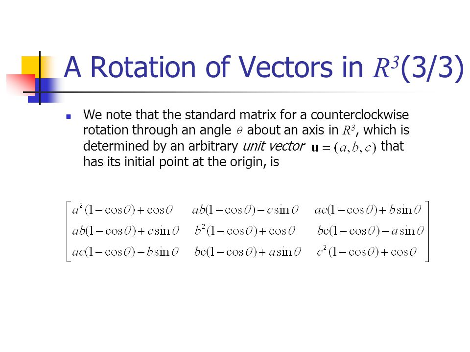 A Rotation of Vectors in R 3 (3/3) We note that the standard matrix for a counterclockwise rotation through an angle about an axis in R 3, which is de