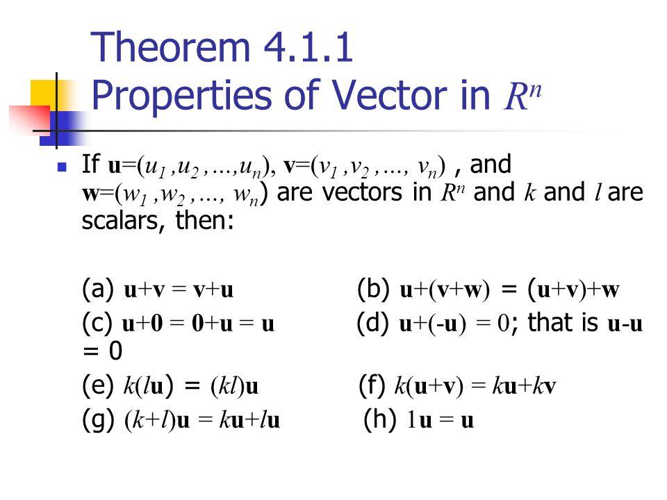 Theorem 4.1.1 Properties of Vector in R n If u=(u 1,u 2,…,u n ), v=(v 1,v 2,…, v n ), and w=(w 1,w 2,…, w n ) are vectors in R n and k and l are scala