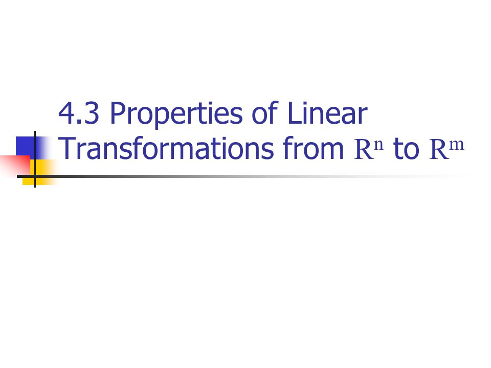 4.3 Properties of Linear Transformations from R n to R m