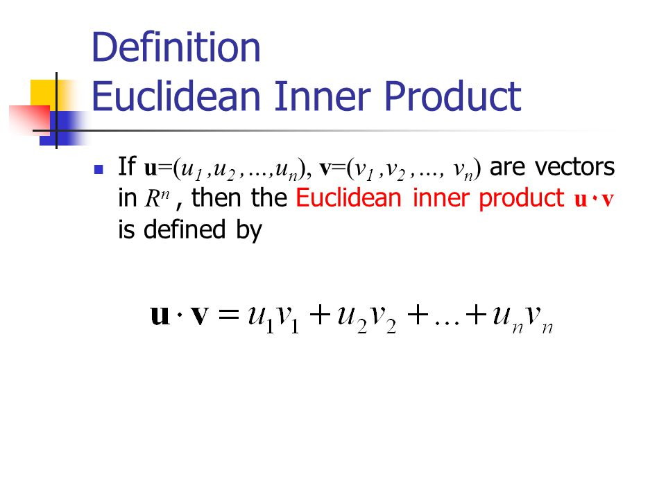 Definition Euclidean Inner Product If u=(u 1,u 2,…,u n ), v=(v 1,v 2,…, v n ) are vectors in R n, then the Euclidean inner product u ٠v is defined by