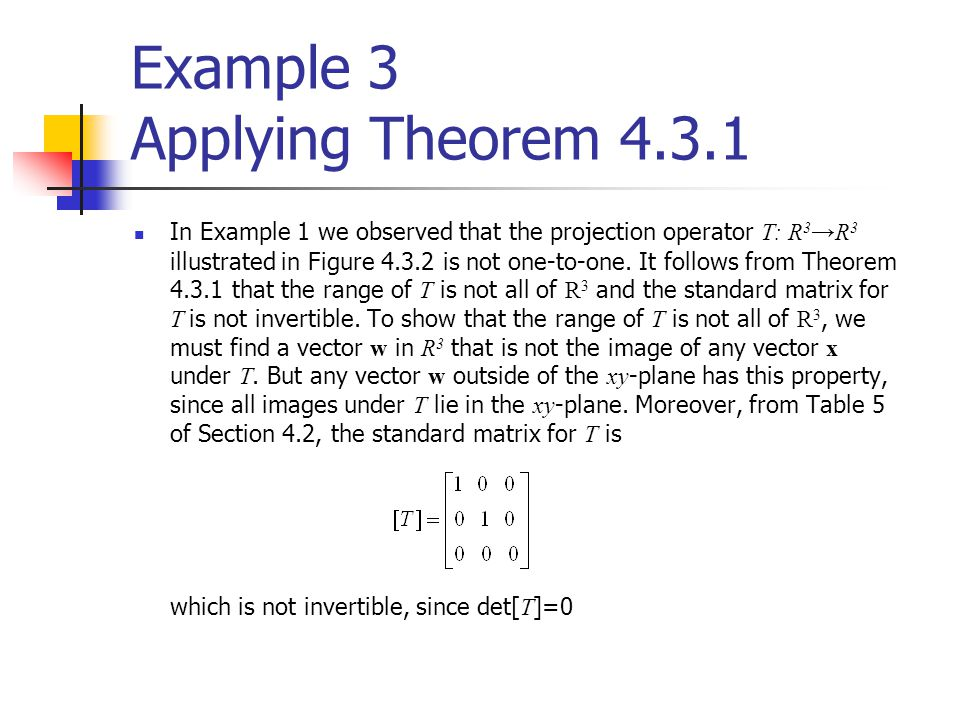Example 3 Applying Theorem 4.3.1 In Example 1 we observed that the projection operator T: R 3 →R 3 illustrated in Figure 4.3.2 is not one-to-one. It f