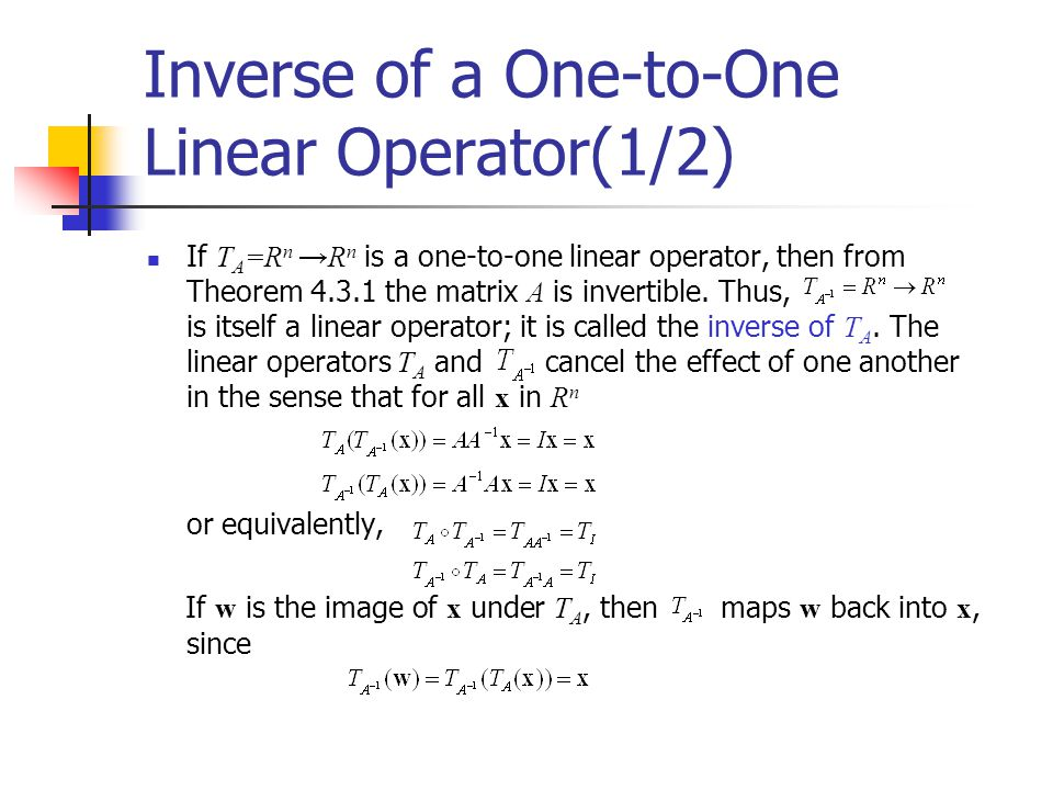 Inverse of a One-to-One Linear Operator(1/2) If T A =R n →R n is a one-to-one linear operator, then from Theorem 4.3.1 the matrix A is invertible. Thu