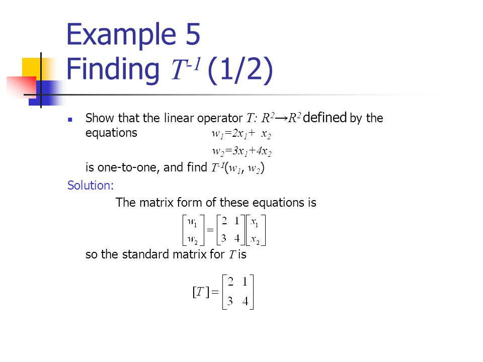 Example 5 Finding T -1 (1/2) Show that the linear operator T: R 2 →R 2 defined by the equations w 1 =2x 1 + x 2 w 2 =3x 1 +4x 2 is one-to-one, and fin