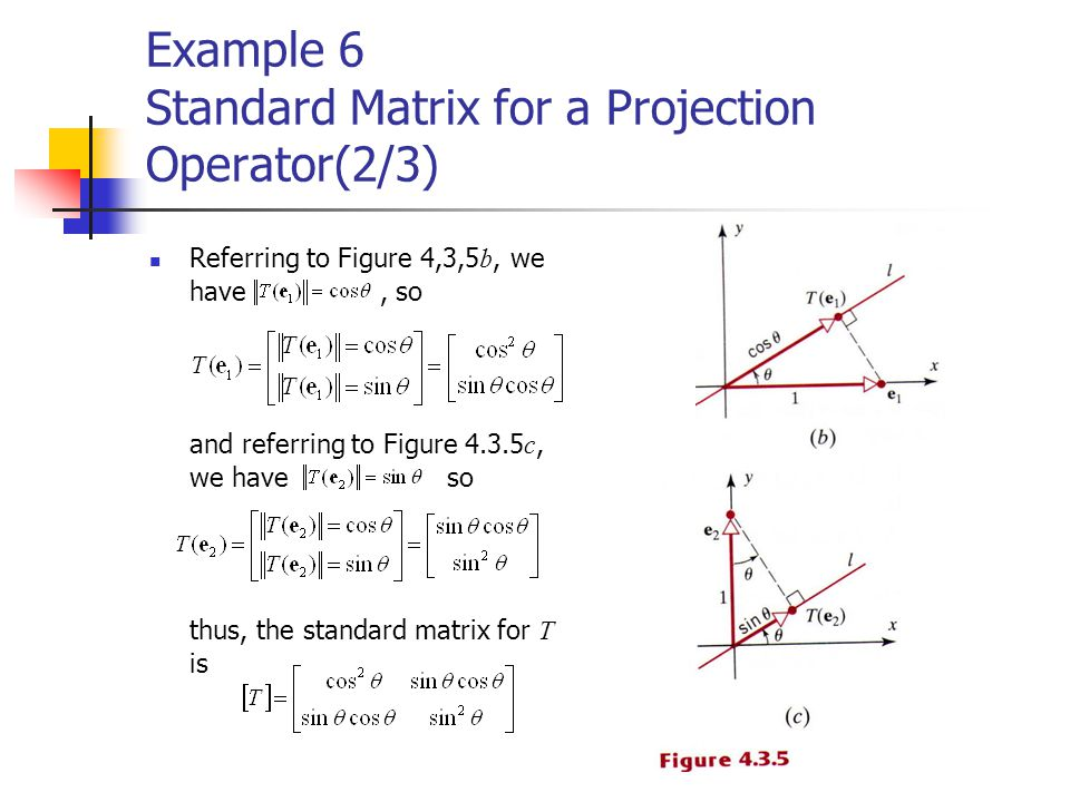 Example 6 Standard Matrix for a Projection Operator(2/3) Referring to Figure 4,3,5 b, we have, so and referring to Figure 4.3.5 c, we have so thus, th