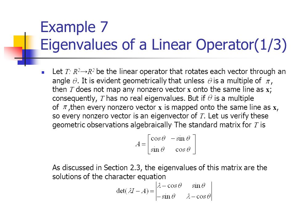 Example 7 Eigenvalues of a Linear Operator(1/3) Let T: R 2 →R 2 be the linear operator that rotates each vector through an angle. It is evident geomet