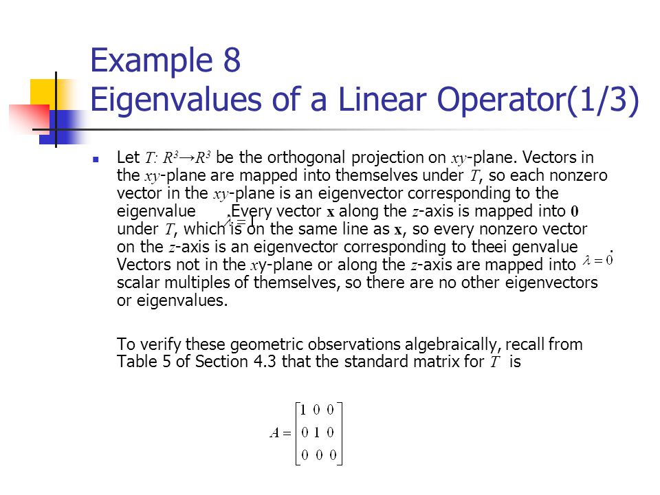 Example 8 Eigenvalues of a Linear Operator(1/3) Let T: R 3 →R 3 be the orthogonal projection on xy -plane. Vectors in the xy -plane are mapped into th