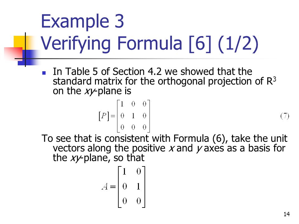 14 Example 3 Verifying Formula [6] (1/2) In Table 5 of Section 4.2 we showed that the standard matrix for the orthogonal projection of R 3 on the xy-p