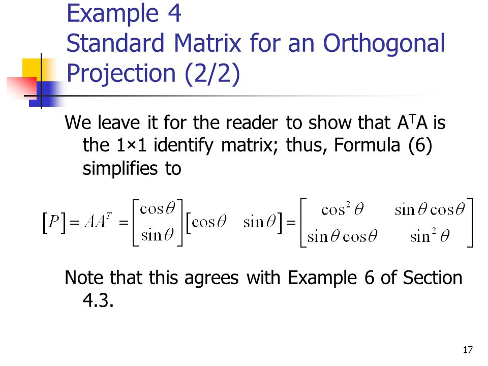 17 Example 4 Standard Matrix for an Orthogonal Projection (2/2) We leave it for the reader to show that A T A is the 1×1 identify matrix; thus, Formul