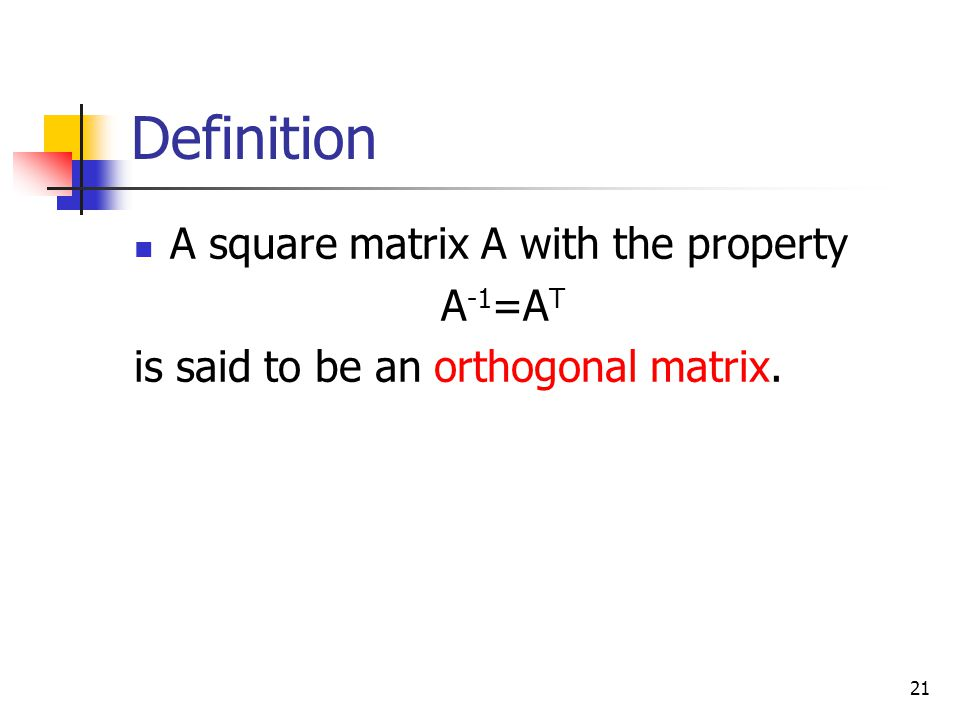 21 Definition A square matrix A with the property A -1 =A T is said to be an orthogonal matrix.