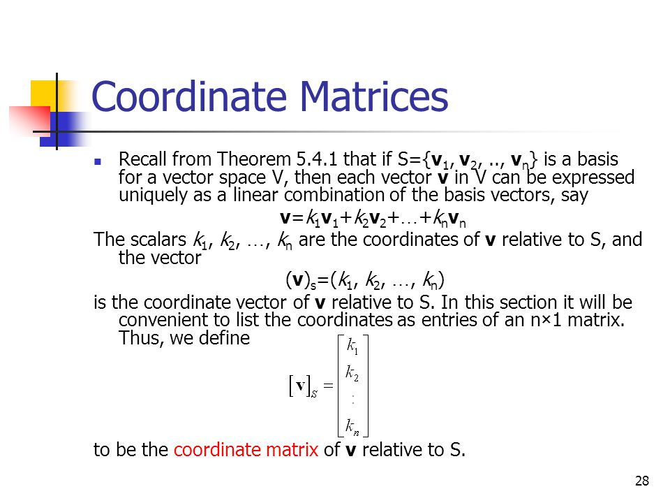 28 Coordinate Matrices Recall from Theorem 5.4.1 that if S={v 1, v 2,.., v n } is a basis for a vector space V, then each vector v in V can be express