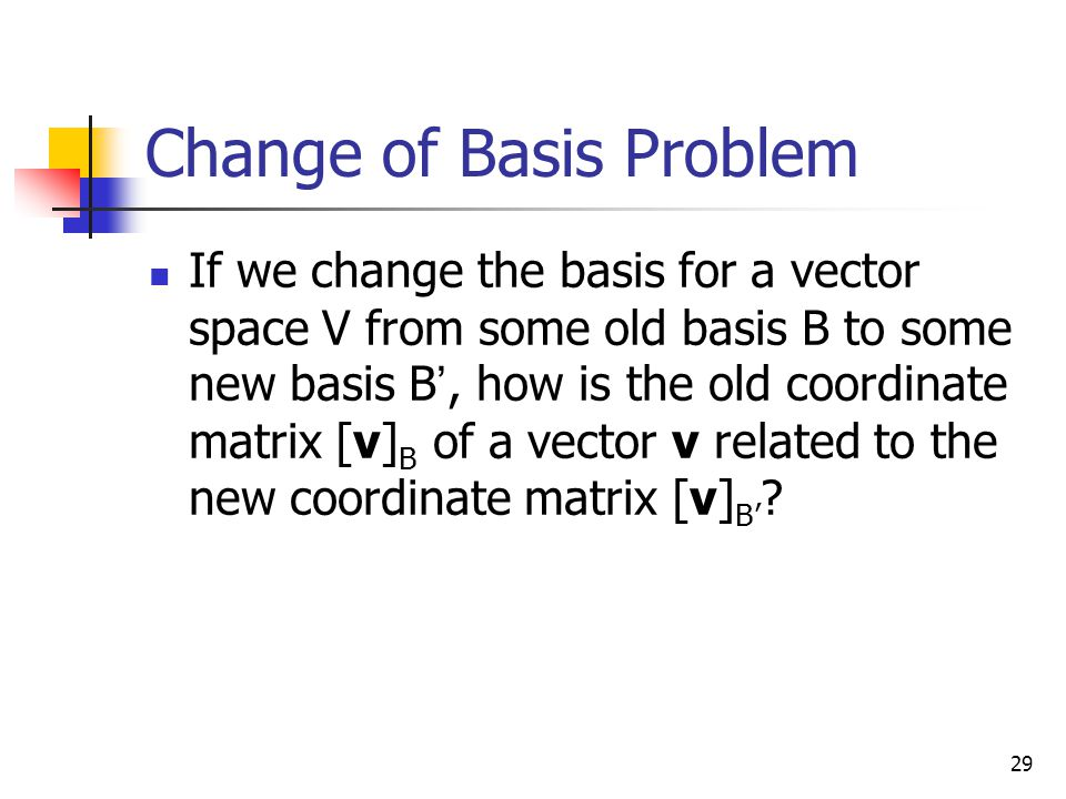 29 Change of Basis Problem If we change the basis for a vector space V from some old basis B to some new basis B ', how is the old coordinate matrix [
