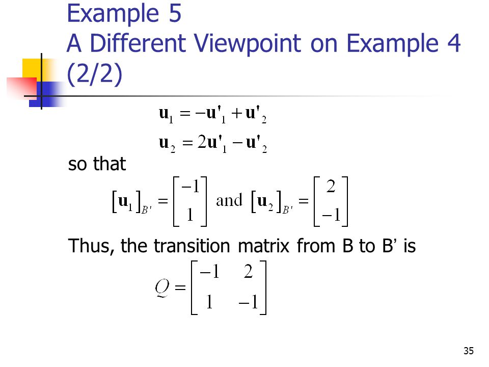 35 Example 5 A Different Viewpoint on Example 4 (2/2) so that Thus, the transition matrix from B to B ' is
