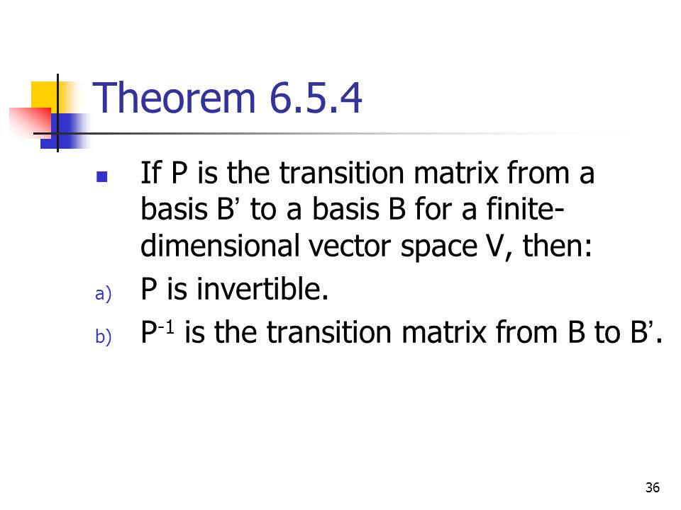 36 Theorem 6.5.4 If P is the transition matrix from a basis B ' to a basis B for a finite- dimensional vector space V, then: a) P is invertible. b) P