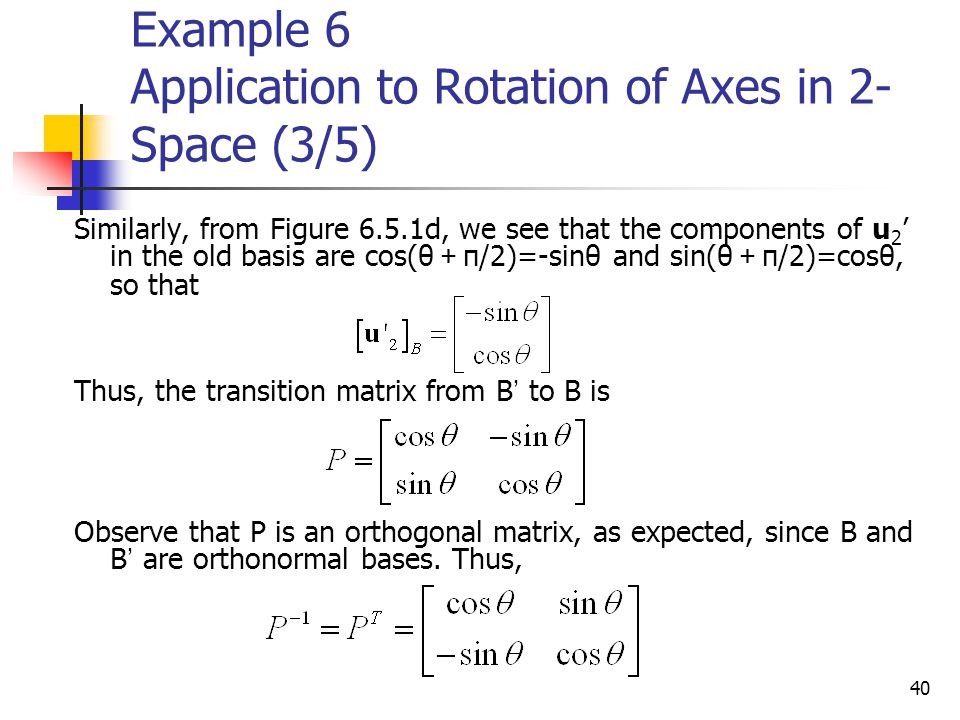 40 Example 6 Application to Rotation of Axes in 2- Space (3/5) Similarly, from Figure 6.5.1d, we see that the components of u 2 ' in the old basis are