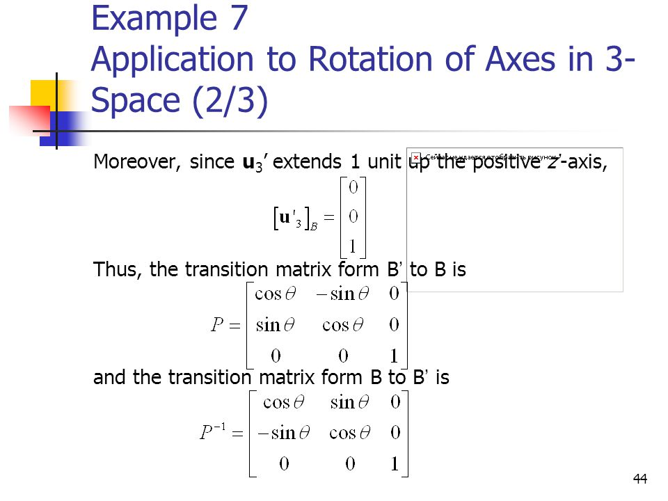 44 Example 7 Application to Rotation of Axes in 3- Space (2/3) Moreover, since u 3 ' extends 1 unit up the positive z ' -axis, Thus, the transition ma