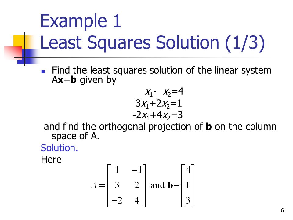 6 Example 1 Least Squares Solution (1/3) Find the least squares solution of the linear system Ax=b given by x 1 - x 2 =4 3x 1 +2x 2 =1 -2x 1 +4x 2 =3
