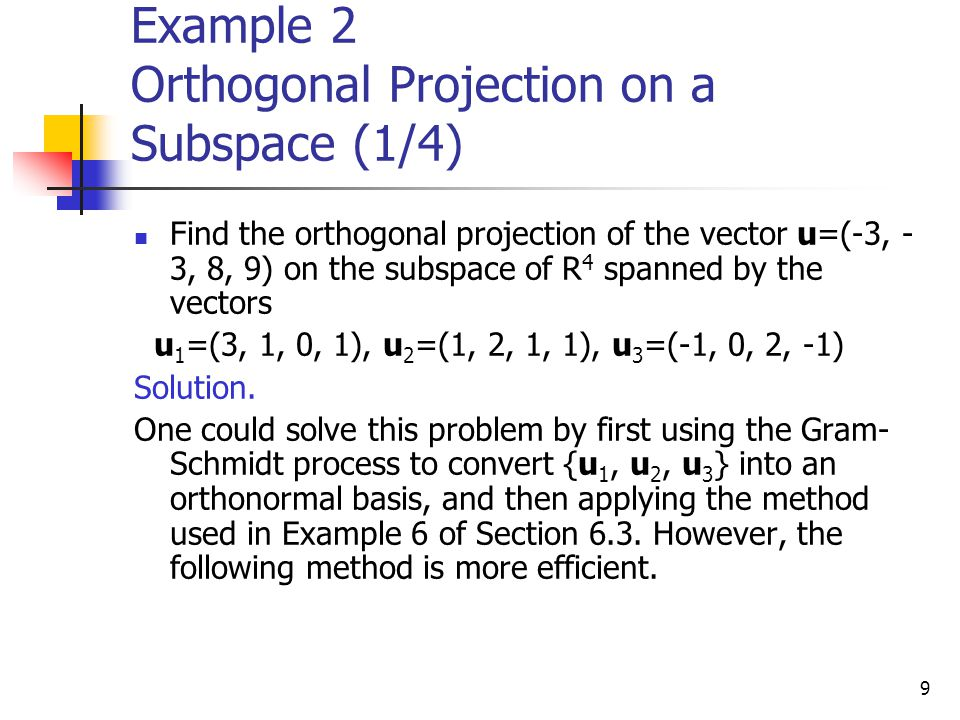 9 Example 2 Orthogonal Projection on a Subspace (1/4) Find the orthogonal projection of the vector u=(-3, - 3, 8, 9) on the subspace of R 4 spanned by