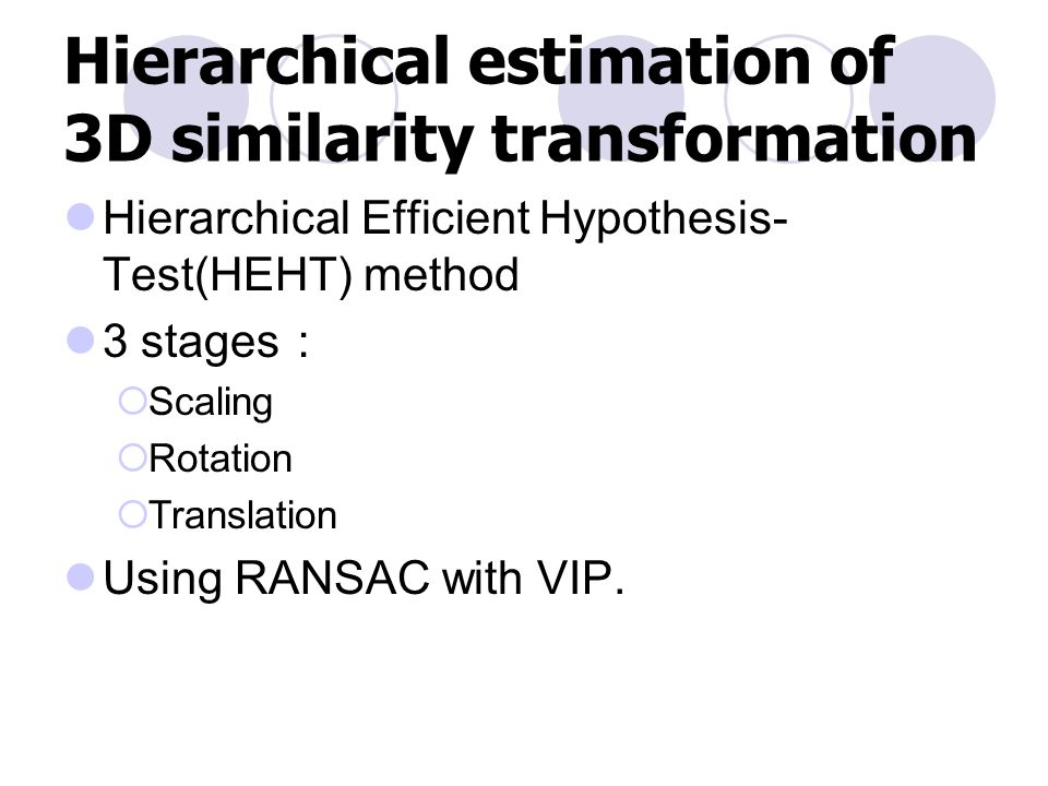 Hierarchical estimation of 3D similarity transformation Hierarchical Efficient Hypothesis- Test(HEHT) method 3 stages :  Scaling  Rotation  Translation Using RANSAC with VIP.