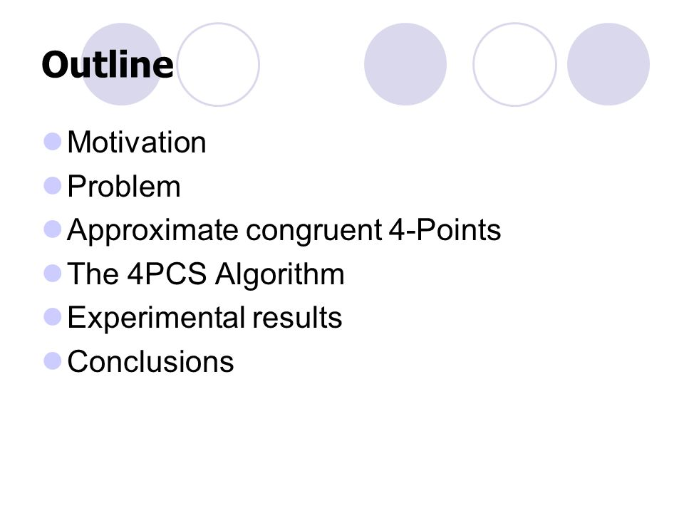 Outline Motivation Problem Approximate congruent 4-Points The 4PCS Algorithm Experimental results Conclusions