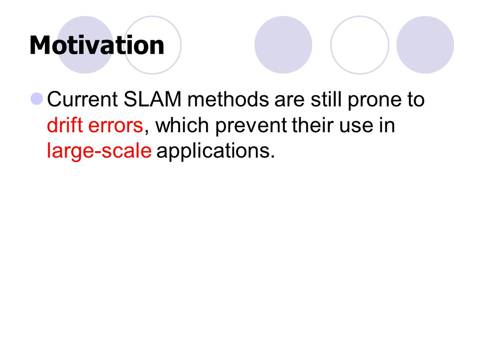 Motivation Current SLAM methods are still prone to drift errors, which prevent their use in large-scale applications.