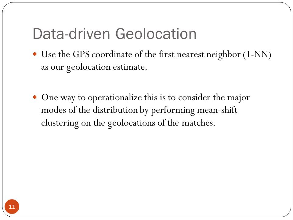 Data-driven Geolocation 11 Use the GPS coordinate of the first nearest neighbor (1-NN) as our geolocation estimate.